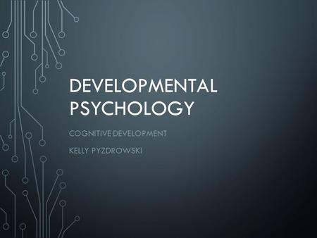 DEVELOPMENTAL PSYCHOLOGY COGNITIVE DEVELOPMENT KELLY PYZDROWSKI.