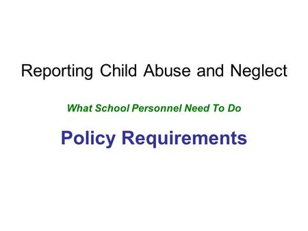 Reporting Child Abuse and Neglect What School Personnel Need To Do Policy Requirements.