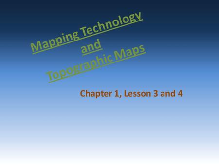 Mapping Technology and Topographic Maps Chapter 1, Lesson 3 and 4.