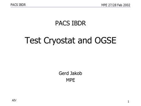 PACS IBDR MPE 27/28 Feb 2002 AIV 1 PACS IBDR Test Cryostat and OGSE Gerd Jakob MPE.