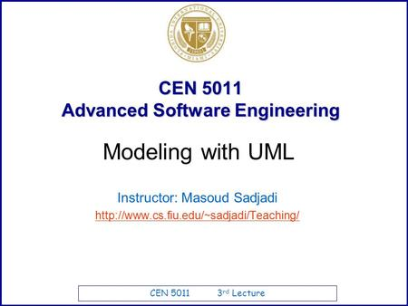 CEN 5011 3 rd Lecture CEN 5011 Advanced Software Engineering Instructor: Masoud Sadjadi  Modeling with UML.