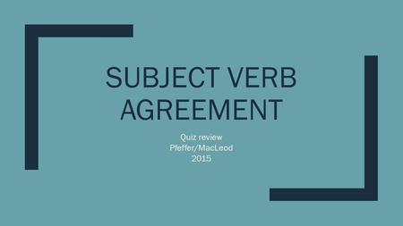 SUBJECT VERB AGREEMENT Quiz review Pfeffer/MacLeod 2015.