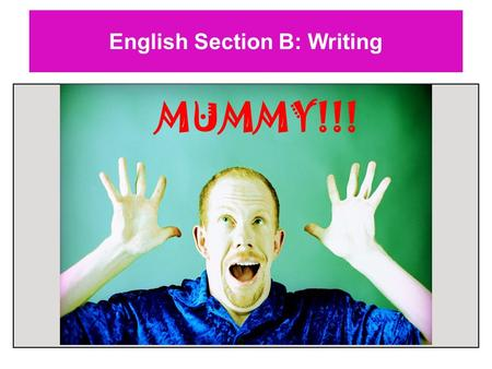 English Section B: Writing MUMMY!!!. English Section B: Writing Keep calm. Breathe steadily. Focus on the task. PLAN.