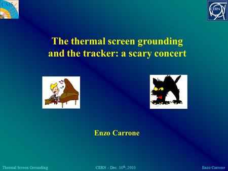 Thermal Screen Grounding CERN - Dec. 10 th, 2003 Enzo Carrone The thermal screen grounding and the tracker: a scary concert Enzo Carrone.