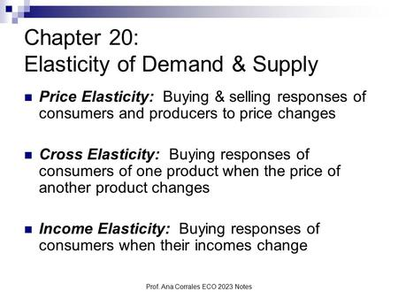 Prof. Ana Corrales ECO 2023 Notes Chapter 20: Elasticity of Demand & Supply Price Elasticity: Buying & selling responses of consumers and producers to.