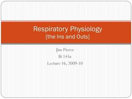 Jim Pierce Bi 145a Lecture 16, 2009-10 Respiratory Physiology [the Ins and Outs]