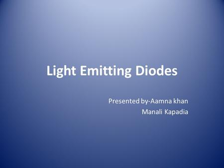 Light Emitting Diodes Presented by-Aamna khan Manali Kapadia.