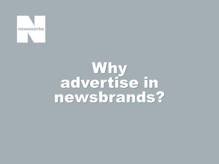 Why advertise in newsbrands?. Newsbrands have always had scale and the ability to deliver large audiences; and in a multi-platform world this scale and.