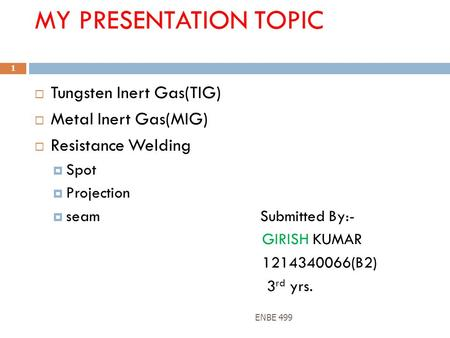 MY PRESENTATION TOPIC  Tungsten Inert Gas(TIG)  Metal Inert Gas(MIG)  Resistance Welding  Spot  Projection  seam Submitted By:- GIRISH KUMAR 1214340066(B2)