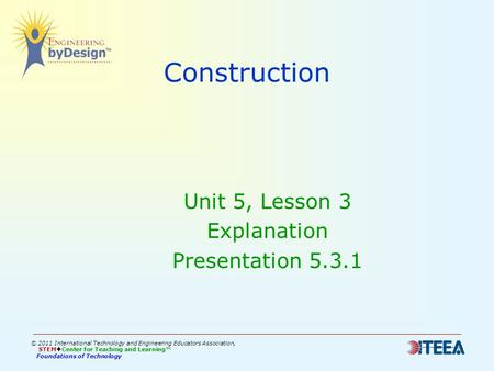 Construction Unit 5, Lesson 3 Explanation Presentation 5.3.1 © 2011 International Technology and Engineering Educators Association, STEM  Center for Teaching.