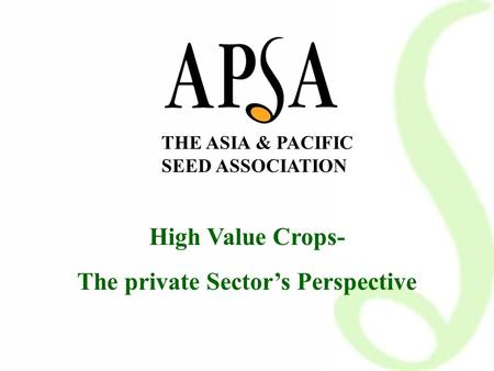 THE ASIA & PACIFIC SEED ASSOCIATION High Value Crops- The private Sector's Perspective.