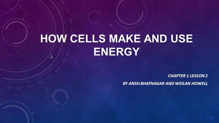 HOW CELLS MAKE AND USE ENERGY CHAPTER 1 LESSON 2 BY ANSH BHATNAGAR AND WEILAN HOWELL.