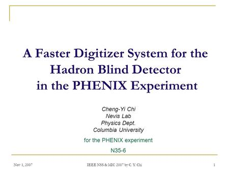 Nov 1, 2007 IEEE NSS & MIC 2007 by C. Y. Chi 1 A Faster Digitizer System for the Hadron Blind Detector in the PHENIX Experiment Cheng-Yi Chi Nevis Lab.