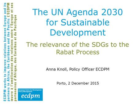 The relevance of the SDGs to the Rabat Process Anna Knoll, Policy Officer ECDPM Porto, 2 December 2015 The UN Agenda 2030 for Sustainable Development.