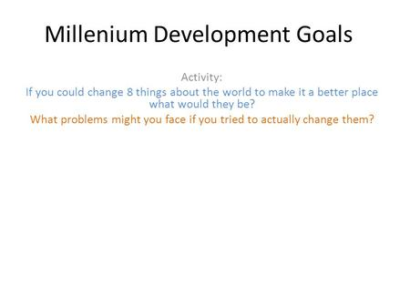 Millenium Development Goals Activity: If you could change 8 things about the world to make it a better place what would they be? What problems might you.