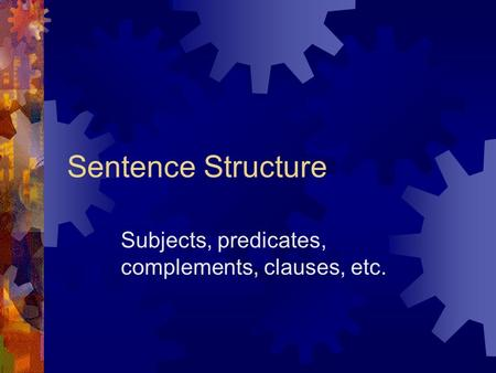 Sentence Structure Subjects, predicates, complements, clauses, etc.