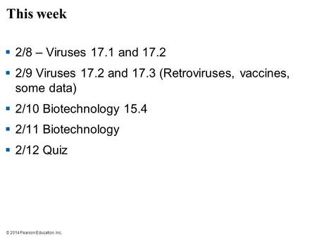 © 2014 Pearson Education, Inc. This week  2/8 – Viruses 17.1 and 17.2  2/9 Viruses 17.2 and 17.3 (Retroviruses, vaccines, some data)  2/10 Biotechnology.
