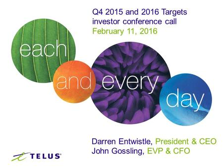 Q4 2015 and 2016 Targets investor conference call February 11, 2016 Darren Entwistle, President & CEO John Gossling, EVP & CFO.