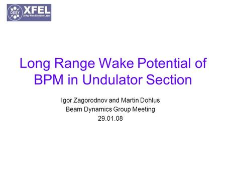 Long Range Wake Potential of BPM in Undulator Section Igor Zagorodnov and Martin Dohlus Beam Dynamics Group Meeting 29.01.08.
