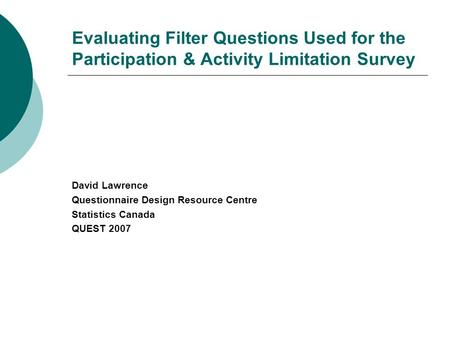 Evaluating Filter Questions Used for the Participation & Activity Limitation Survey David Lawrence Questionnaire Design Resource Centre Statistics Canada.