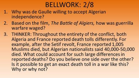 BELLWORK: 2/8 1.Why was de Gaulle willing to accept Algerian independence? 2.Based on the film, The Battle of Algiers, how was guerrilla warfare waged?