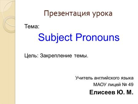 Презентация урока Тема: Subject Pronouns Цель: Закрепление темы. Учитель английского языка МАОУ лицей № 49 Елисеев Ю. М.