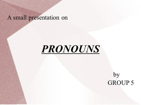 A small presentation on PRONOUNS by GROUP 5. Objectives i.To understand what is a pronoun. ii.Types of pronouns iii.To rectify the common mistakes and.