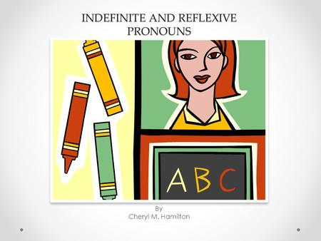 INDEFINITE AND REFLEXIVE PRONOUNS By Cheryl M. Hamilton.