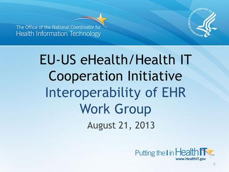 EU-US eHealth/Health IT Cooperation Initiative Interoperability of EHR Work Group August 21, 2013 0.