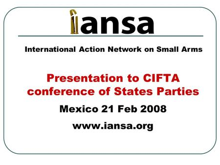 Presentation to CIFTA conference of States Parties Mexico 21 Feb 2008 www.iansa.org International Action Network on Small Arms.