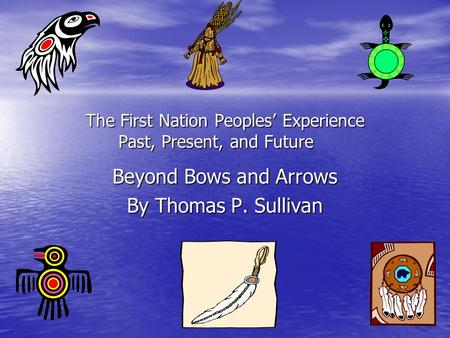 The First Nation Peoples' Experience Past, Present, and Future Beyond Bows and Arrows By Thomas P. Sullivan.