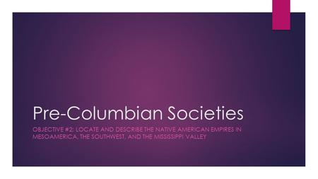 Pre-Columbian Societies OBJECTIVE #2: LOCATE AND DESCRIBE THE NATIVE AMERICAN EMPIRES IN MESOAMERICA, THE SOUTHWEST, AND THE MISSISSIPPI VALLEY.