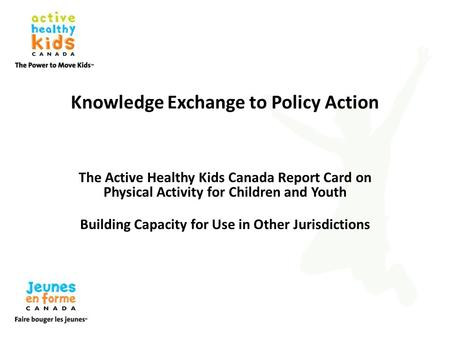 Knowledge Exchange to Policy Action The Active Healthy Kids Canada Report Card on Physical Activity for Children and Youth Building Capacity for Use in.
