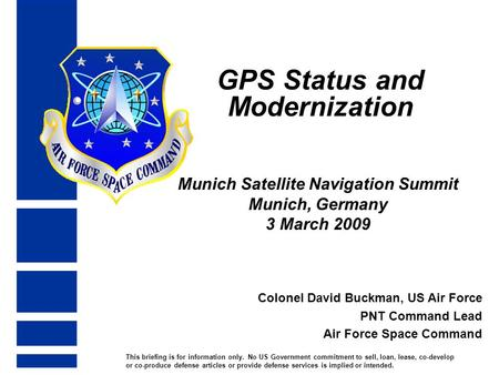 GPS Status and Modernization Munich Satellite Navigation Summit Munich, Germany 3 March 2009 Colonel David Buckman, US Air Force PNT Command Lead Air Force.