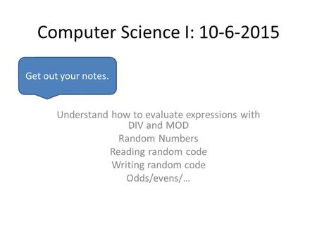 Computer Science I: 10-6-2015 Understand how to evaluate expressions with DIV and MOD Random Numbers Reading random code Writing random code Odds/evens/…