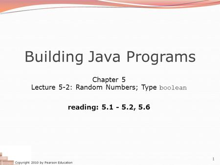 Copyright 2010 by Pearson Education 1 Building Java Programs Chapter 5 Lecture 5-2: Random Numbers; Type boolean reading: 5.1 - 5.2, 5.6.