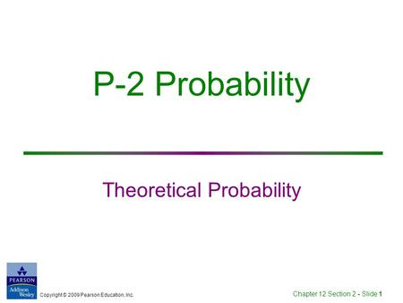 Copyright © 2009 Pearson Education, Inc. Chapter 12 Section 2 - Slide 1 P-2 Probability Theoretical Probability.