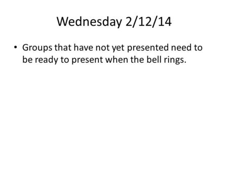 Wednesday 2/12/14 Groups that have not yet presented need to be ready to present when the bell rings.