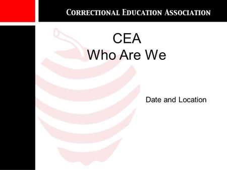 CEA Who Are We Date and Location.  CEA's Goals  Affiliations and Collaborative Relationships  The Competition  Who are the CEA membership?