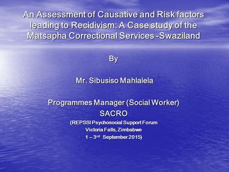 An Assessment of Causative and Risk factors leading to Recidivism: A Case study of the Matsapha Correctional Services -Swaziland By Mr. Sibusiso Mahlalela.