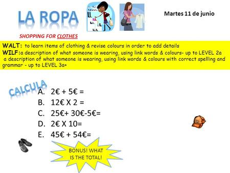 SHOPPING FOR CLOTHES A.2€ + 5€ = B.12€ X 2 = C.25€+ 30€-5€= D.2€ X 10= E.45€ + 54€= BONUS! WHAT IS THE TOTAL! Martes 11 de junio WALT: to learn items.