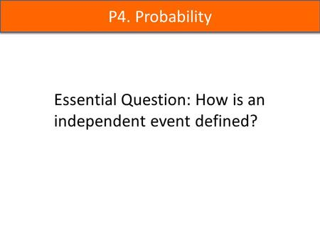 P4. Probability Essential Question: How is an independent event defined?