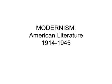 MODERNISM: American Literature 1914-1945. Causes of the Modernist Temper WWI Urbanization Industrialization Immigration Technological Evolution Growth.