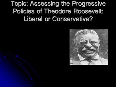 Topic: Assessing the Progressive Policies of Theodore Roosevelt: Liberal or Conservative?