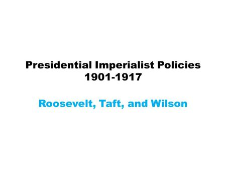 Presidential Imperialist Policies 1901-1917 Roosevelt, Taft, and Wilson.