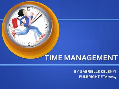TIME MANAGEMENT BY GABRIELLE KELENYI FULBRIGHT ETA 2014.