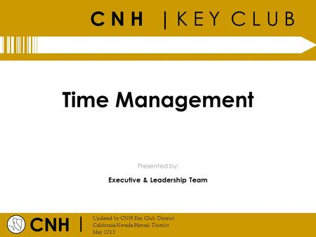 C N H | K E Y C L U B CNH | Updated by CNH Key Club District California-Nevada-Hawaii District May 2013 Presented by: Time Management Executive & Leadership.