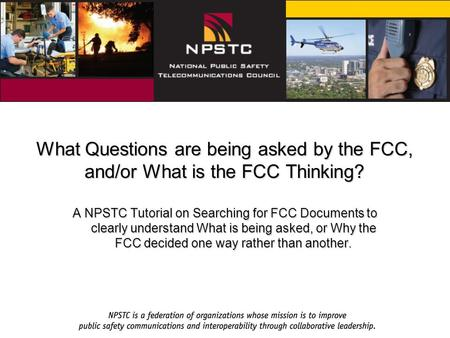 What Questions are being asked by the FCC, and/or What is the FCC Thinking? A NPSTC Tutorial on Searching for FCC Documents to clearly understand What.