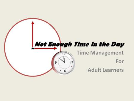 Not Enough Time in the Day Time Management For Adult Learners.