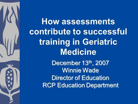 December 13 th, 2007 Winnie Wade Director of Education RCP Education Department How assessments contribute to successful training in Geriatric Medicine.